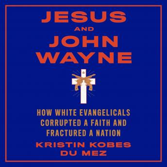 Download Jesus and John Wayne: How White Evangelicals Corrupted a Faith and Fractured a Nation by Kristin Kobes Du Mez