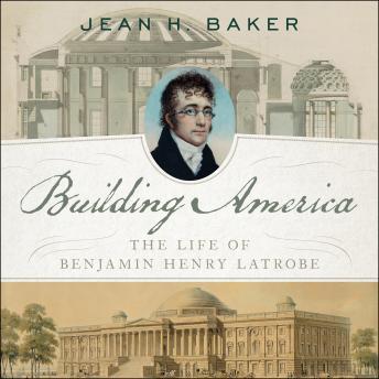 Building America: The Life of Benjamin Henry Latrobe details