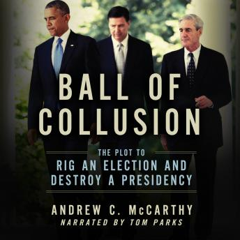 Download Ball of Collusion: The Plot to Rig an Election and Destroy a Presidency by Andrew C. Mccarthy