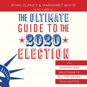 Download Ultimate Guide to the 2020 Election: 101 Nonpartisan Solutions to All the Issues that Matter by No Labels