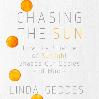 Download Chasing the Sun: How the Science of Sunlight Shapes Our Bodies and Minds by Linda Geddes