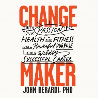 Download Change Maker: Turn Your Passion for Health and Fitness into a Powerful Purpose and a Wildly Successful Career by John Berardi, Ph.D.