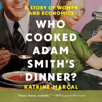Who Cooked Adam Smith's Dinner?: A Story of Women and Economics details