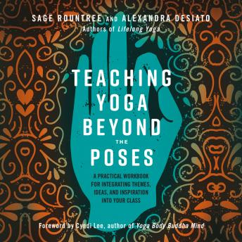 Teaching Yoga Beyond the Poses:A Practical Workbook for Integrating Themes, Ideas, and Inspiration into Your Class