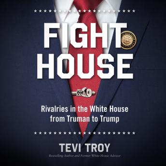 Fight House: Rivalries in the White House from Truman to Trump, Audio book by Tevi Troy, Ph.D.