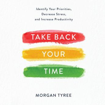Download Take Back Your Time: Identify Your Priorities, Decrease Stress, and Increase Productivity by Morgan Tyree