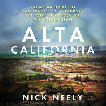 Download Alta California: From San Diego to San Francisco, A Journey on Foot to Rediscover the Golden State by Nick Neely