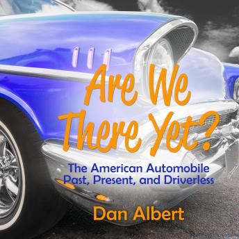 Download Are We There Yet?: The American Automobile Past, Present, and Driverless by Dan Albert
