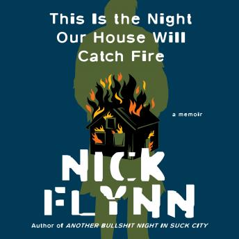 This Is the Night Our House Will Catch Fire: A Memoir, Nick Flynn