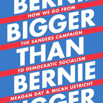 Download Bigger Than Bernie: How We Go from the Sanders Campaign to Democratic Socialism by Micah Uetricht, Meagan Day