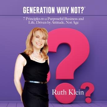 Generation Why Not?: 7 Principles to a Purposeful Business and Life, Driven by Attitude, Not Age