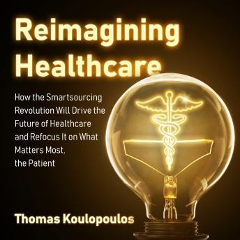 Reimagining Healthcare: How the Smartsourcing Revolution Will Drive the Future of Healthcare and Refocus It on What Matters Most, the Patient