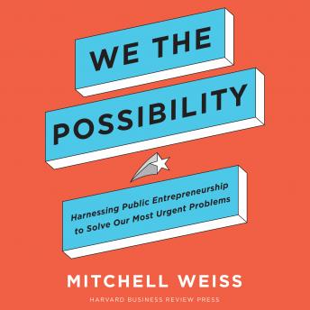 We the Possibility: Harnessing Public Entrepreneurship to Solve Our Most Urgent Problems details