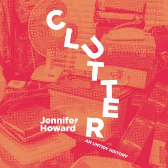 Clutter: An Untidy History, Jennifer Howard