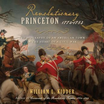 Revolutionary Princeton 1774-1783: The Biography of an American Town in the Heart of a Civil War details