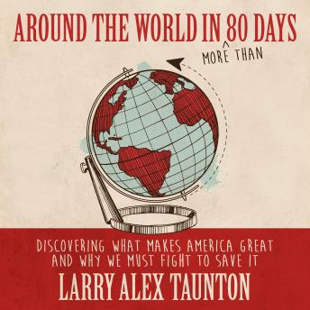 Around the World in (More Than) 80 Days: Discovering What Makes America Great and Why We Must Fight
