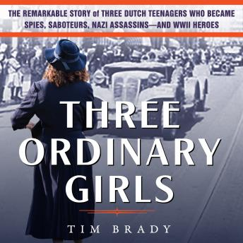 Three Ordinary Girls: The Remarkable Story of Three Dutch Teenagers Who Became Spies, Saboteurs, Naz
