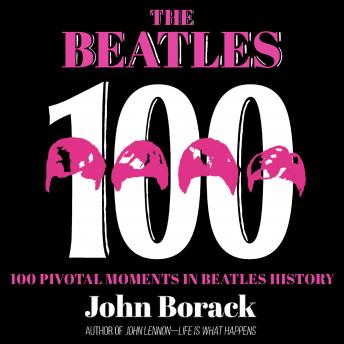 The Beatles 100: 100 Pivotal Moments in Beatles History