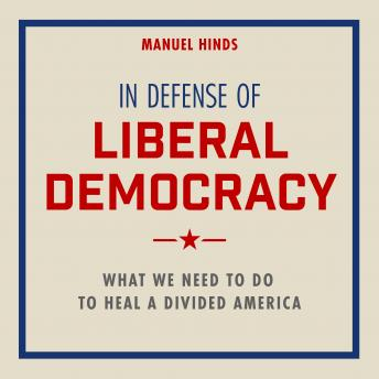 In Defense of Liberal Democracy: What We Need to Do to Heal a Divided America