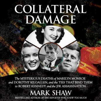 Collateral Damage: The Mysterious Deaths of Marilyn Monroe and Dorothy Kilgallen, and the Ties that