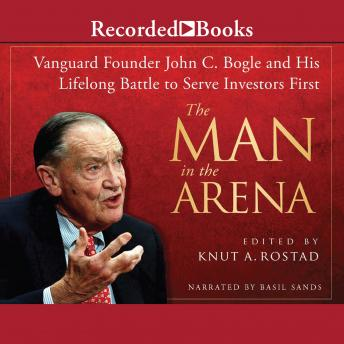 The Man in the Arena: Vanguard Founder John C. Bogle and His Lifelong Battle to Serve Investors Firs
