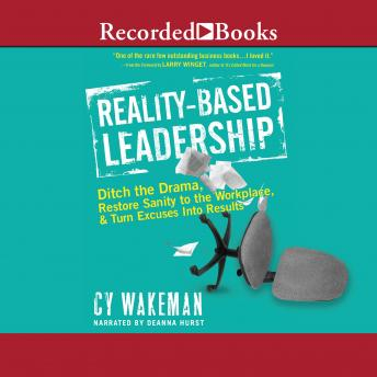 Reality-Based Leadership: Ditch the Drama, Restore Sanity to the Workplace, and Turn Excuses Into Results, Cy Wakeman