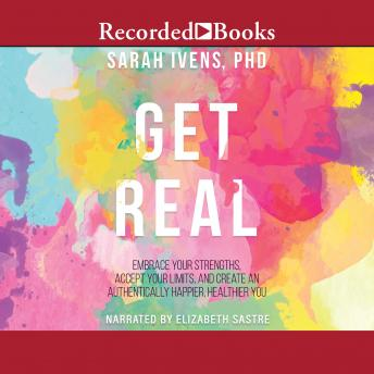 Get Real: Embrace Your Strengths, Accept Your Limits, and Create and Authentically Happier, Healthy