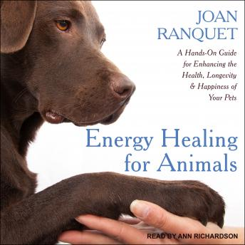 Energy Healing for Animals: A Hands-On Guide for Enhancing the Health, Longevity and Happiness of Your Pets