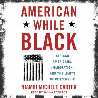 American While Black: African Americans, Immigration, and the Limits of Citizenship