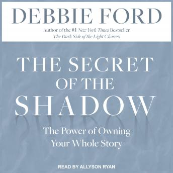 Secret of the Shadow: The Power of Owning Your Whole Story, Debbie Ford