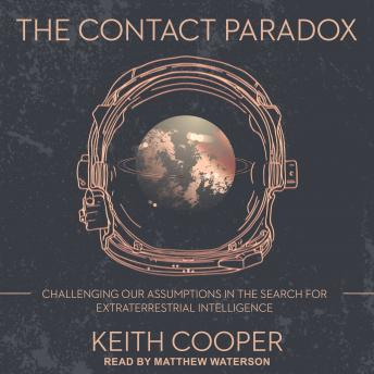 Contact Paradox: Challenging our Assumptions in the Search for Extraterrestrial Intelligence, Keith Cooper