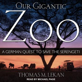Download Our Gigantic Zoo: A German Quest to Save the Serengeti by Thomas M. Lekan