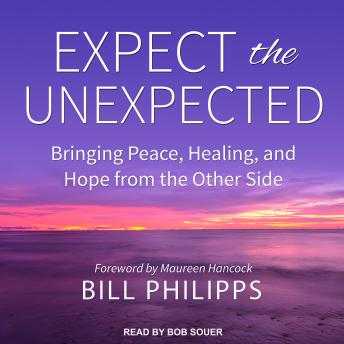 Expect the Unexpected: Bringing Peace, Healing, and Hope from the Other Side, Bill Philipps