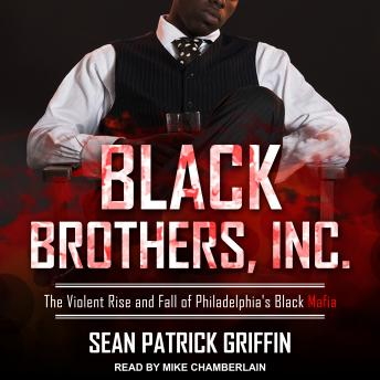 Black Brothers, Inc.: The Violent Rise and Fall of Philadelphia's Black Mafia, Sean Patrick Griffin