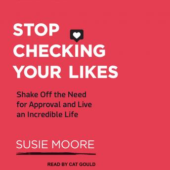 Stop Checking Your Likes: Shake Off the Need for Approval and Live an Incredible Life