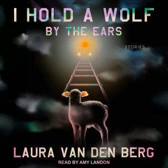 I Hold a Wolf by the Ears: Stories