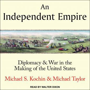 Download Independent Empire: Diplomacy & War in the Making of the United States by Michael Taylor, Michael S. Kochin