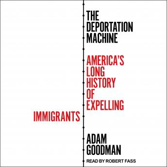 Download Deportation Machine: America's Long History of Expelling Immigrants by Adam Goodman