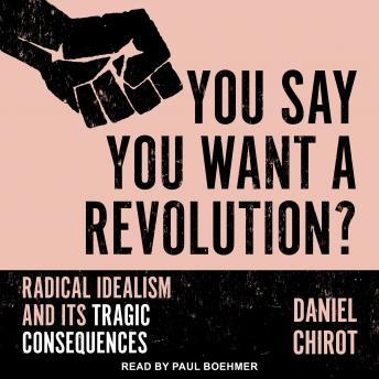 Download You Say You Want a Revolution?: Radical Idealism and Its Tragic Consequences by Daniel Chirot