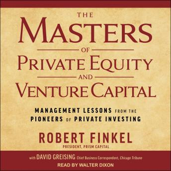 Masters of Private Equity and Venture Capital: Management Lessons from the Pioneers of Private Investing, David Greising, Robert Finkel
