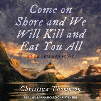 Come On Shore and We Will Kill and Eat You All: A New Zealand Story, Christina Thompson