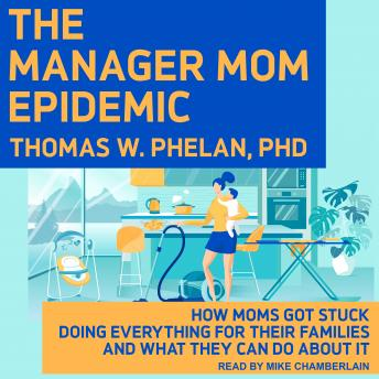 The Manager Mom Epidemic: How Moms Got Stuck Doing Everything for Their Families and What They Can D