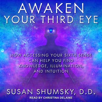 Awaken Your Third Eye: How Accessing Your Sixth Sense Can Help You Find Knowledge, Illumination, and