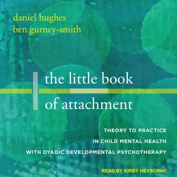 The Little Book of Attachment: Theory to Practice in Child Mental Health with Dyadic Developmental P
