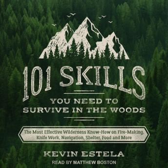 Download 101 Skills You Need to Survive in the Woods: The Most Effective Wilderness Know-How on Fire-Making, Knife Work, Navigation, Shelter, Food and More by Kevin Estela