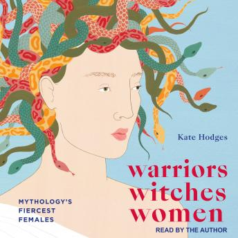 Warriors, Witches, Women: Mythology's Fiercest Females, Kate Hodges