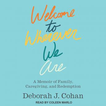 Welcome to Wherever We Are: A Memoir of Family, Caregiving, and Redemption details