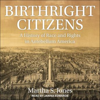 Birthright Citizens: A History of Race and Rights in Antebellum America