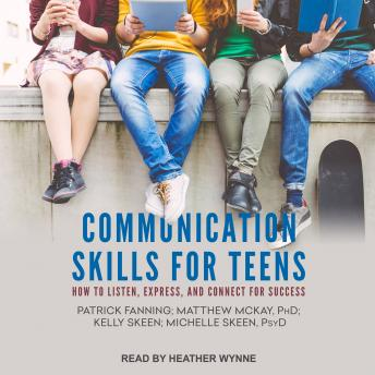 Communication Skills for Teens: How to Listen, Express, and Connect for Success