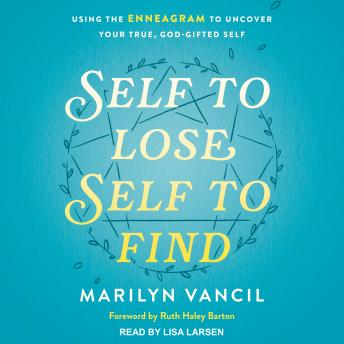 Self to Lose, Self to Find (Revised and Updated): Using the Enneagram to Uncover Your True, God-Gifted Self, Marilyn Vancil